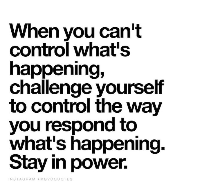 When You Can't Control What's Happening……..Do This.